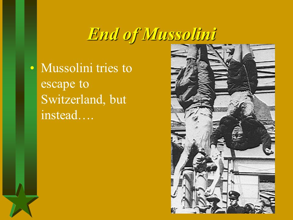 End of Mussolini Mussolini tries to escape to Switzerland, but instead….
