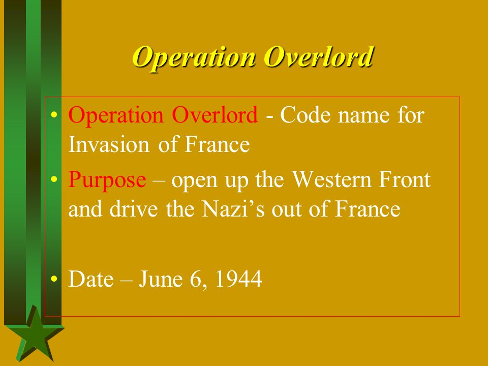 Operation Overlord Operation Overlord - Code name for Invasion of France. Purpose – open up the Western Front and drive the Nazi's out of France.