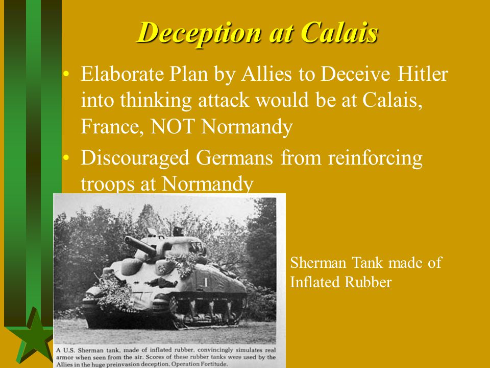 Deception at Calais Elaborate Plan by Allies to Deceive Hitler into thinking attack would be at Calais, France, NOT Normandy.