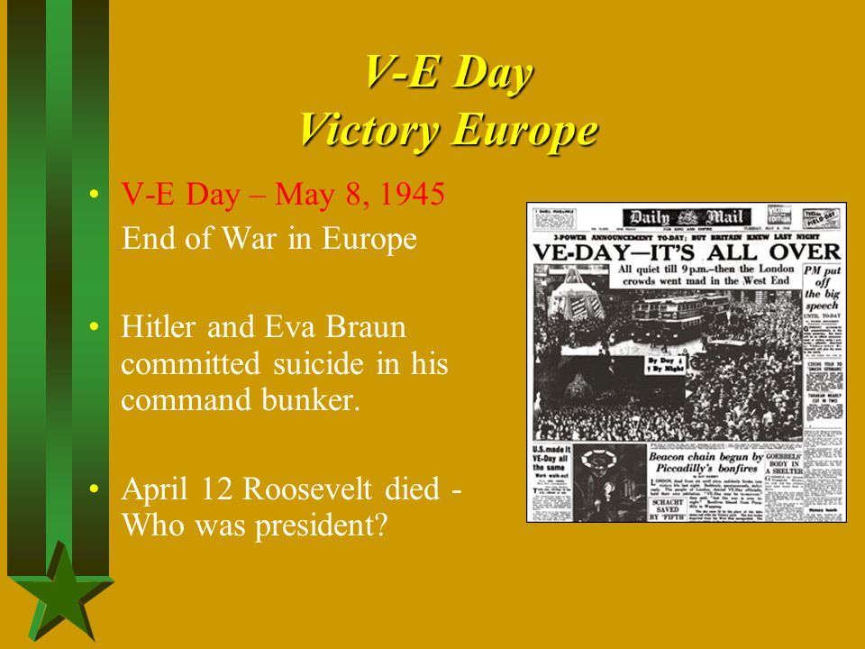 V-E Day Victory Europe V-E Day – May 8, 1945 End of War in Europe