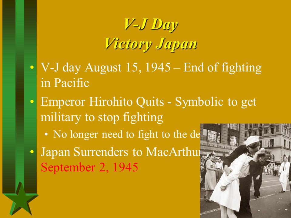 V-J Day Victory Japan V-J day August 15, 1945 – End of fighting in Pacific. Emperor Hirohito Quits - Symbolic to get military to stop fighting.