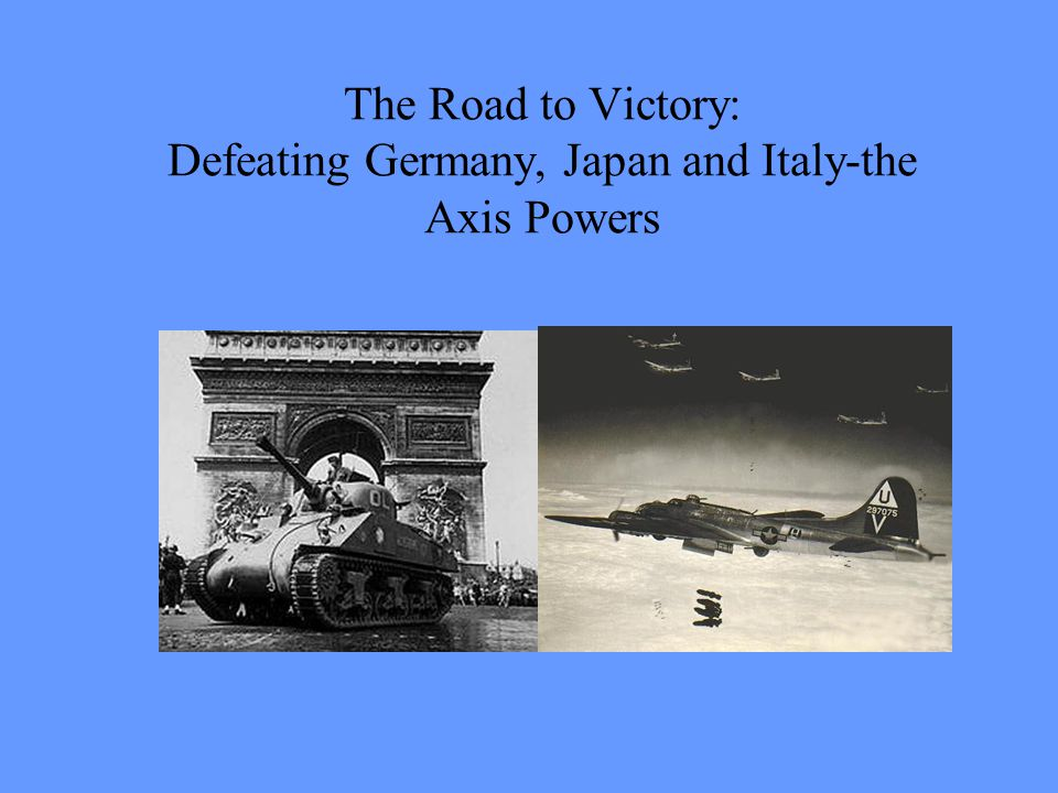 The Road to Victory: Defeating Germany, Japan and Italy-the Axis Powers