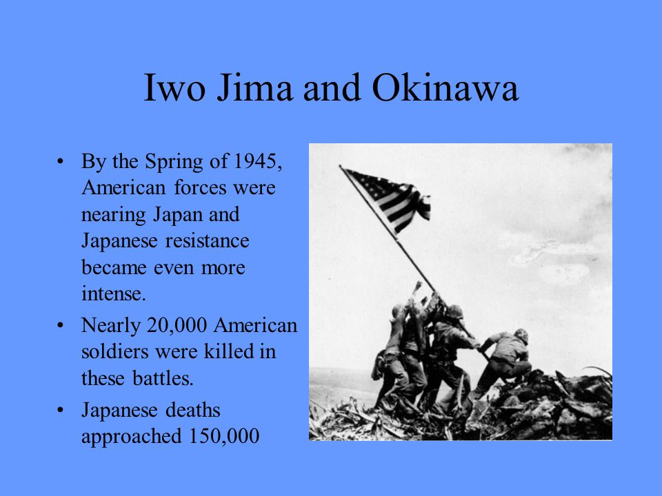 Iwo Jima and Okinawa By the Spring of 1945, American forces were nearing Japan and Japanese resistance became even more intense.