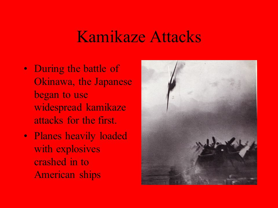 Kamikaze Attacks During the battle of Okinawa, the Japanese began to use widespread kamikaze attacks for the first.