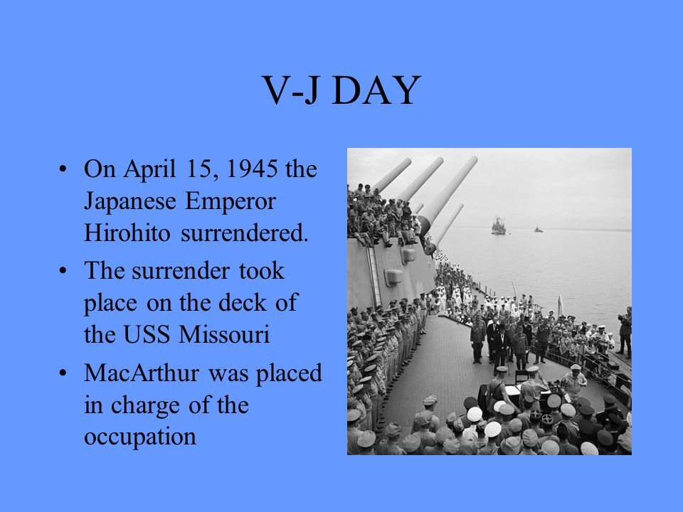 V-J DAY On April 15, 1945 the Japanese Emperor Hirohito surrendered.
