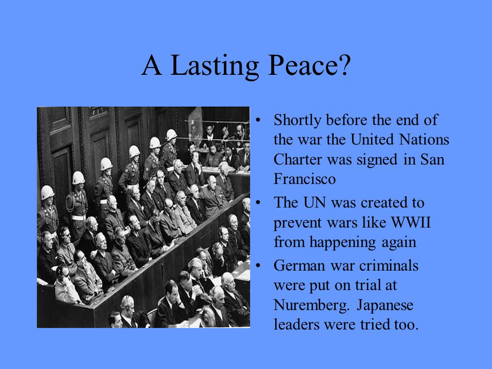A Lasting Peace Shortly before the end of the war the United Nations Charter was signed in San Francisco.