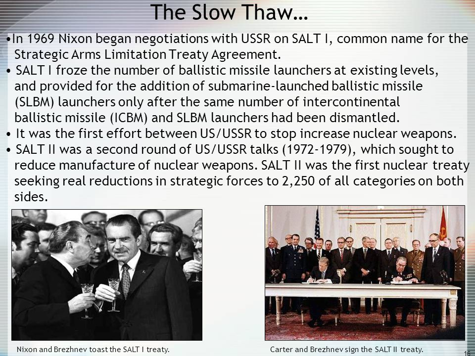 The Slow Thaw… In 1969 Nixon began negotiations with USSR on SALT I, common name for the Strategic Arms Limitation Treaty Agreement.