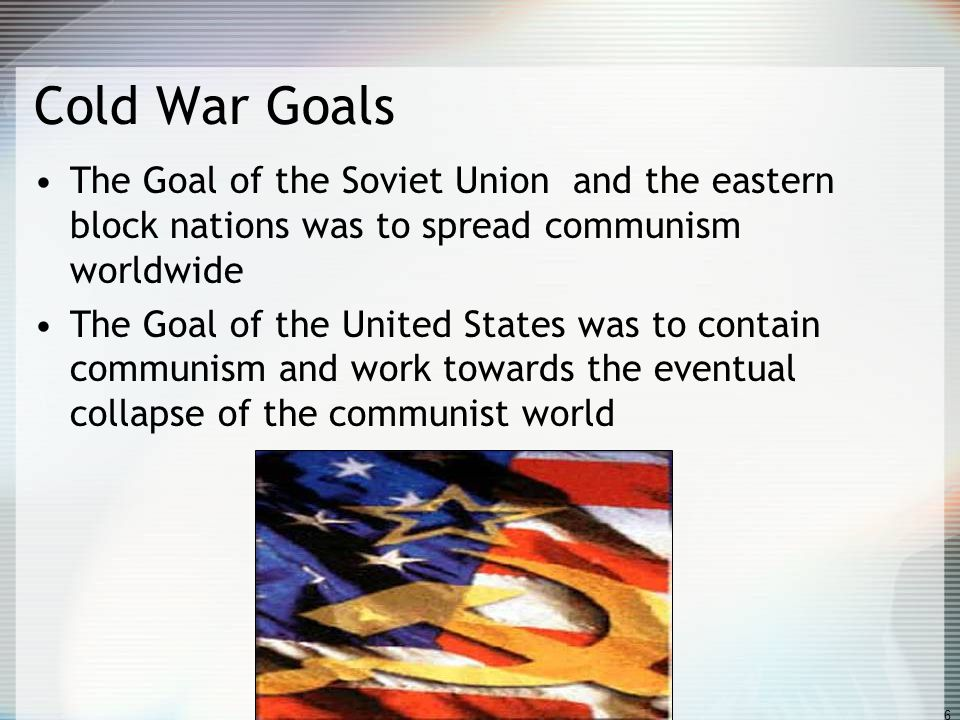 Cold War Goals The Goal of the Soviet Union and the eastern block nations was to spread communism worldwide.
