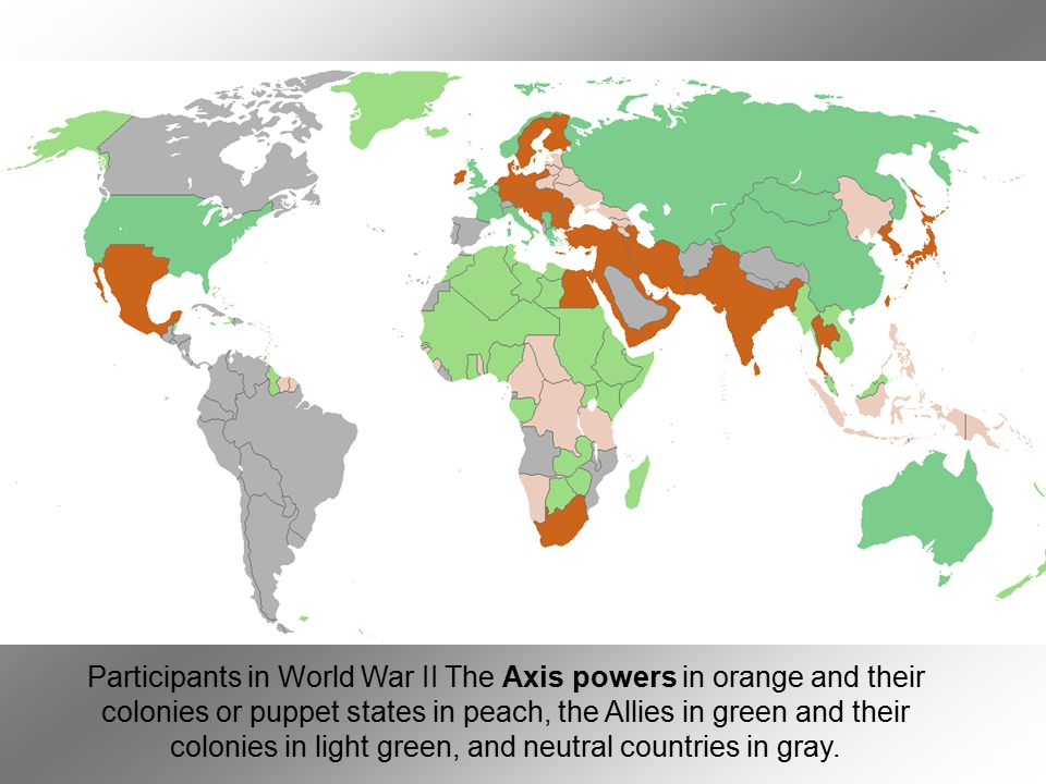 Participants in World War II The Axis powers in orange and their colonies or puppet states in peach, the Allies in green and their colonies in light green, and neutral countries in gray.
