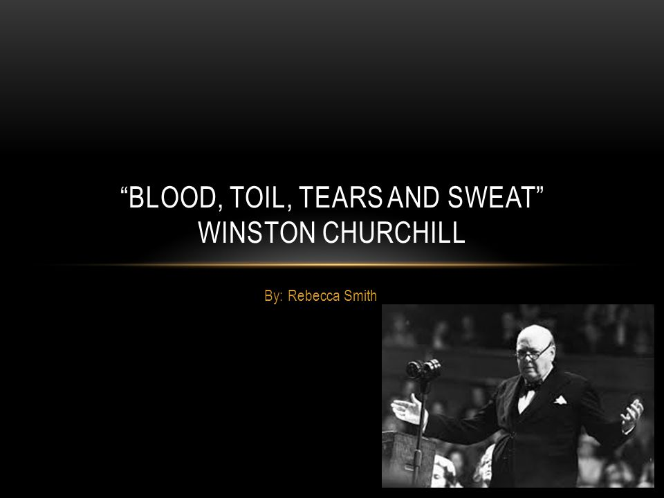 Blood, Toil, Tears and Sweat Winston Churchill
