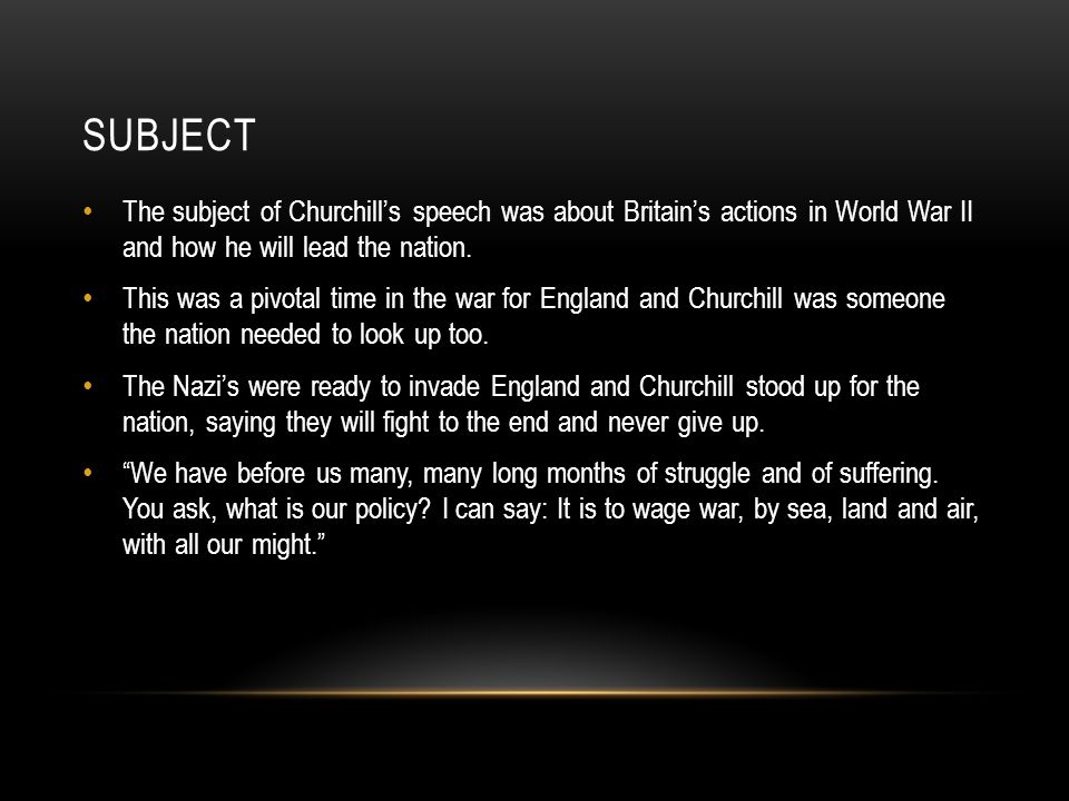 Subject The subject of Churchill's speech was about Britain's actions in World War II and how he will lead the nation.
