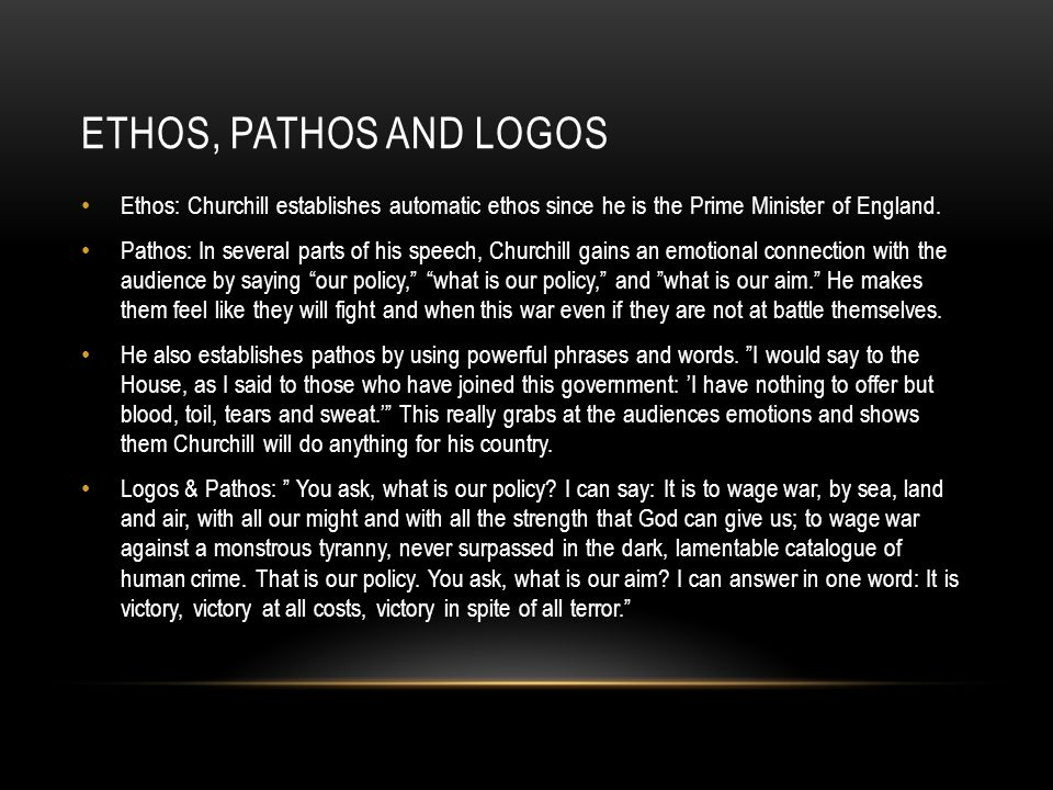 Ethos, Pathos and Logos Ethos: Churchill establishes automatic ethos since he is the Prime Minister of England.