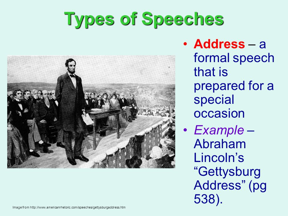 Types of Speeches Address – a formal speech that is prepared for a special occasion. Example – Abraham Lincoln's Gettysburg Address (pg 538).