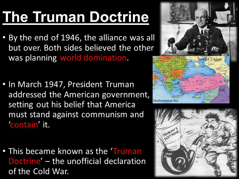 The Truman Doctrine By the end of 1946, the alliance was all but over. Both sides believed the other was planning world domination.
