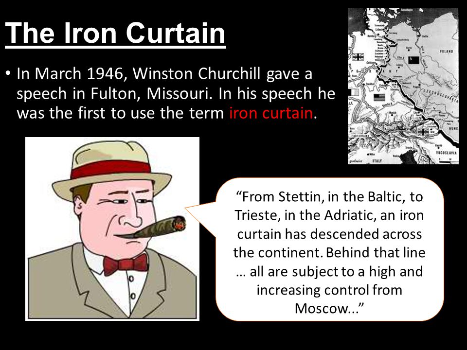 The Iron Curtain In March 1946, Winston Churchill gave a speech in Fulton, Missouri. In his speech he was the first to use the term iron curtain.
