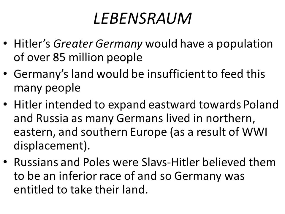 LEBENSRAUM Hitler's Greater Germany would have a population of over 85 million people. Germany's land would be insufficient to feed this many people.