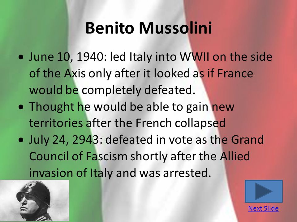 Benito Mussolini June 10, 1940: led Italy into WWII on the side of the Axis only after it looked as if France would be completely defeated.