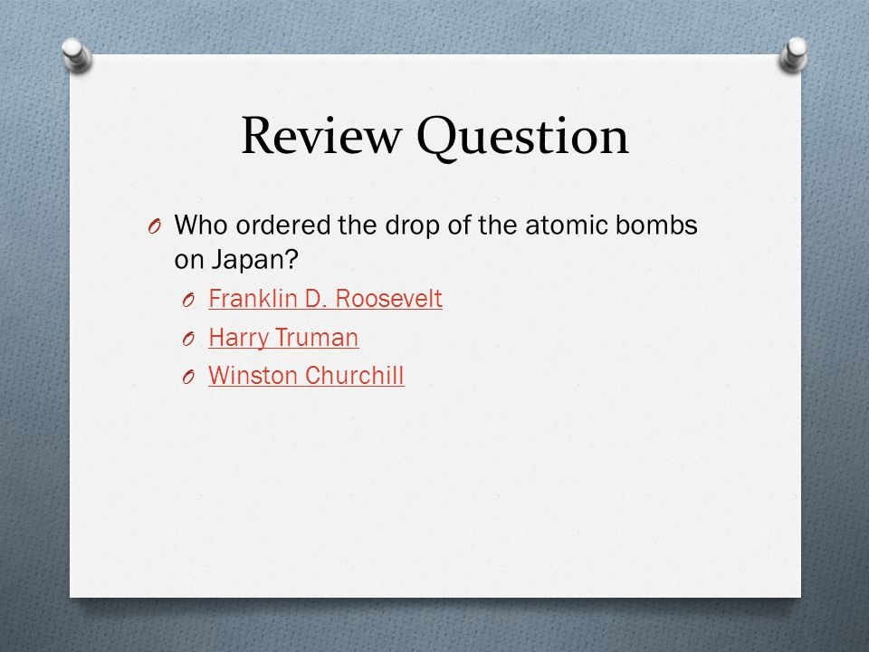 Review Question Who ordered the drop of the atomic bombs on Japan