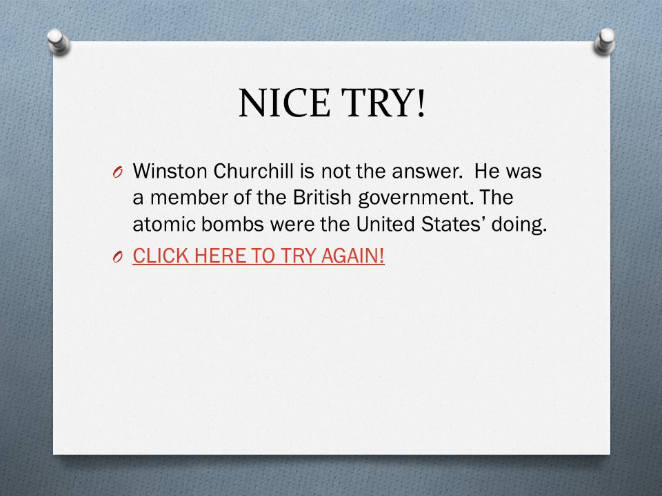 NICE TRY! Winston Churchill is not the answer. He was a member of the British government. The atomic bombs were the United States' doing.