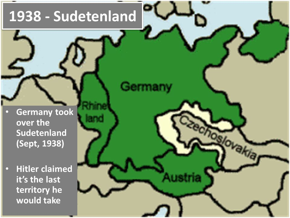 1938 - Sudetenland Germany took over the Sudetenland (Sept, 1938)