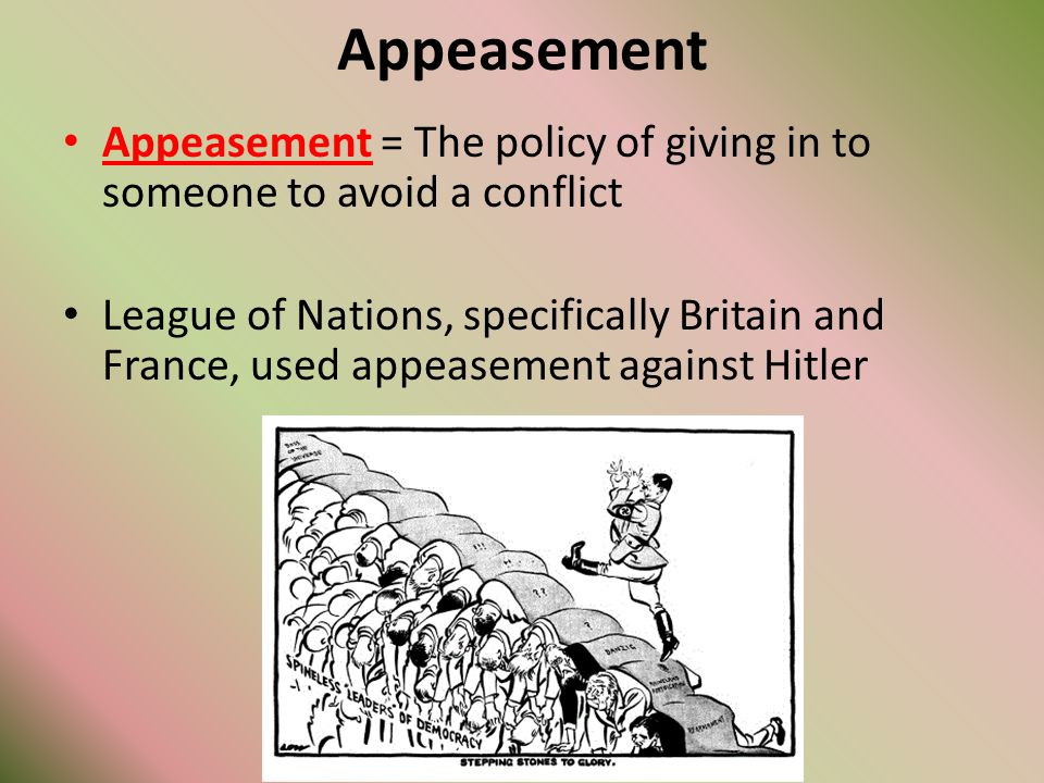 Appeasement Appeasement = The policy of giving in to someone to avoid a conflict.