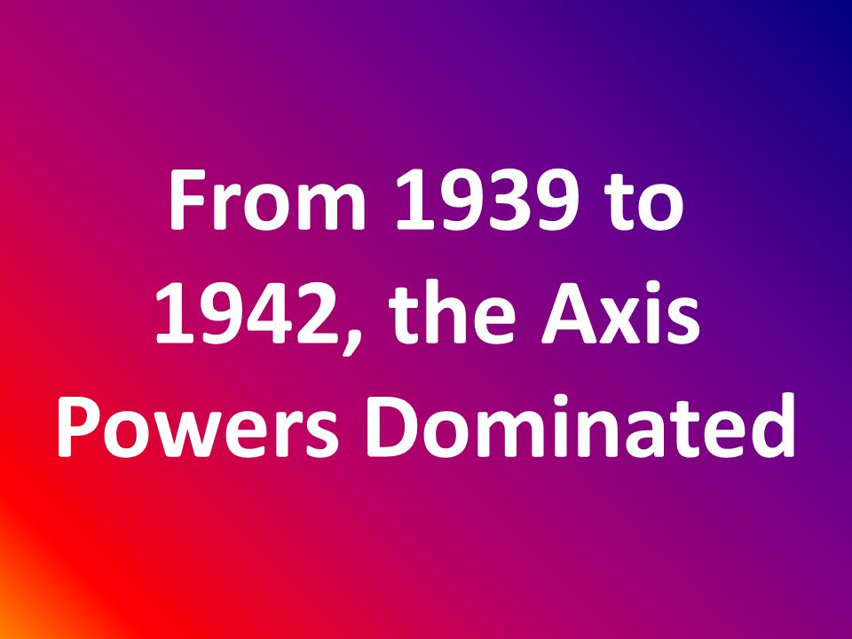 From 1939 to 1942, the Axis Powers Dominated