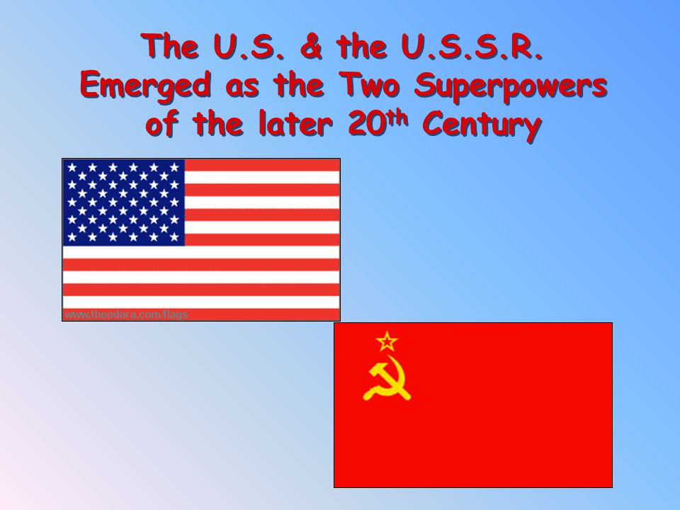 The U.S. & the U.S.S.R. Emerged as the Two Superpowers of the later 20th Century