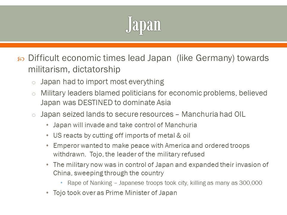 Japan Difficult economic times lead Japan (like Germany) towards militarism, dictatorship. Japan had to import most everything.