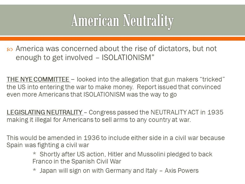 American Neutrality America was concerned about the rise of dictators, but not enough to get involved – ISOLATIONISM