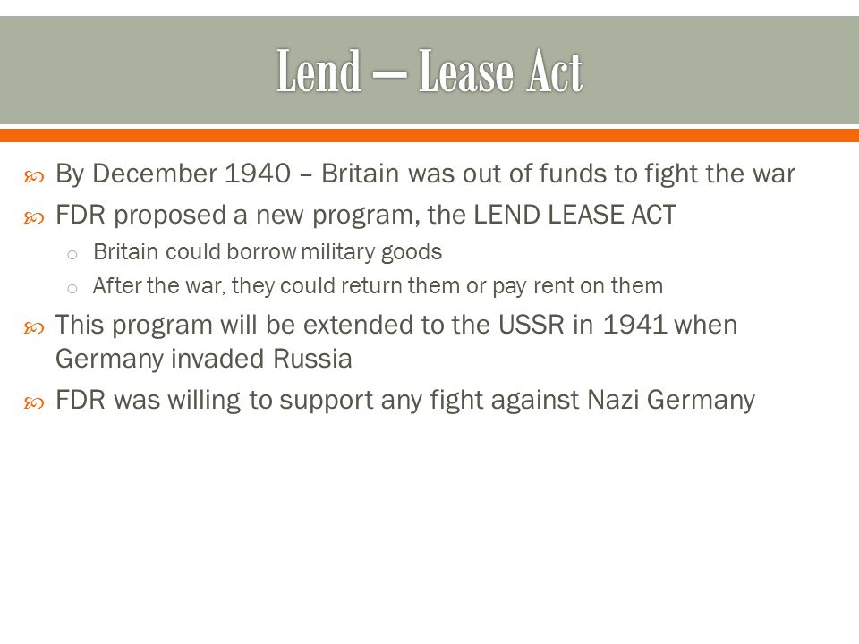 Lend – Lease Act By December 1940 – Britain was out of funds to fight the war. FDR proposed a new program, the LEND LEASE ACT.