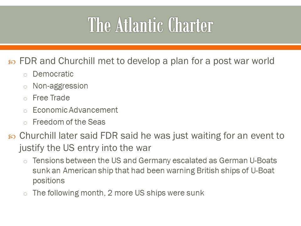 The Atlantic Charter FDR and Churchill met to develop a plan for a post war world. Democratic. Non-aggression.