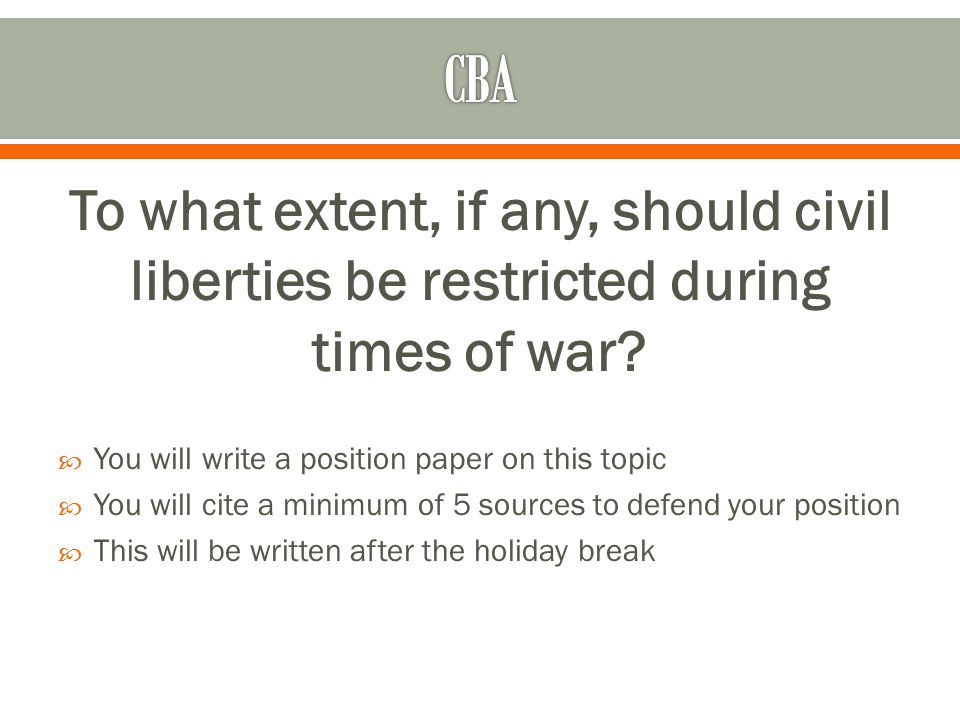 CBA To what extent, if any, should civil liberties be restricted during times of war You will write a position paper on this topic.