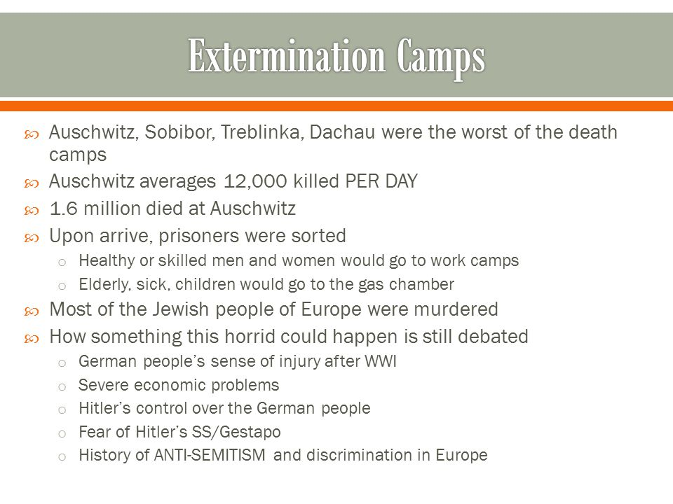 Extermination Camps Auschwitz, Sobibor, Treblinka, Dachau were the worst of the death camps. Auschwitz averages 12,000 killed PER DAY.