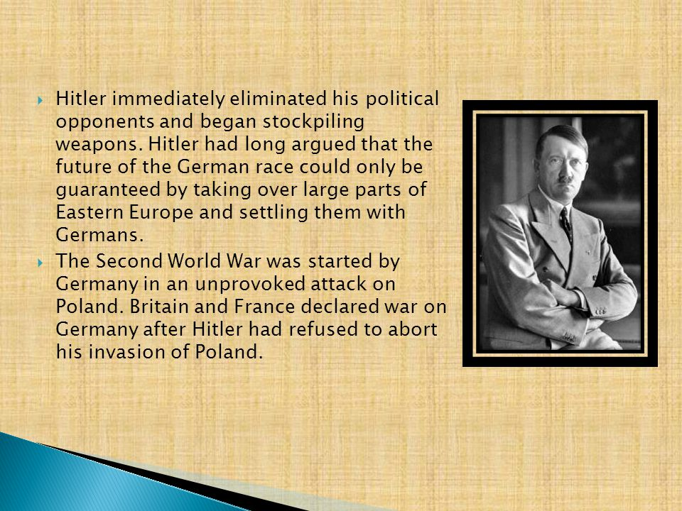 Hitler immediately eliminated his political opponents and began stockpiling weapons. Hitler had long argued that the future of the German race could only be guaranteed by taking over large parts of Eastern Europe and settling them with Germans.
