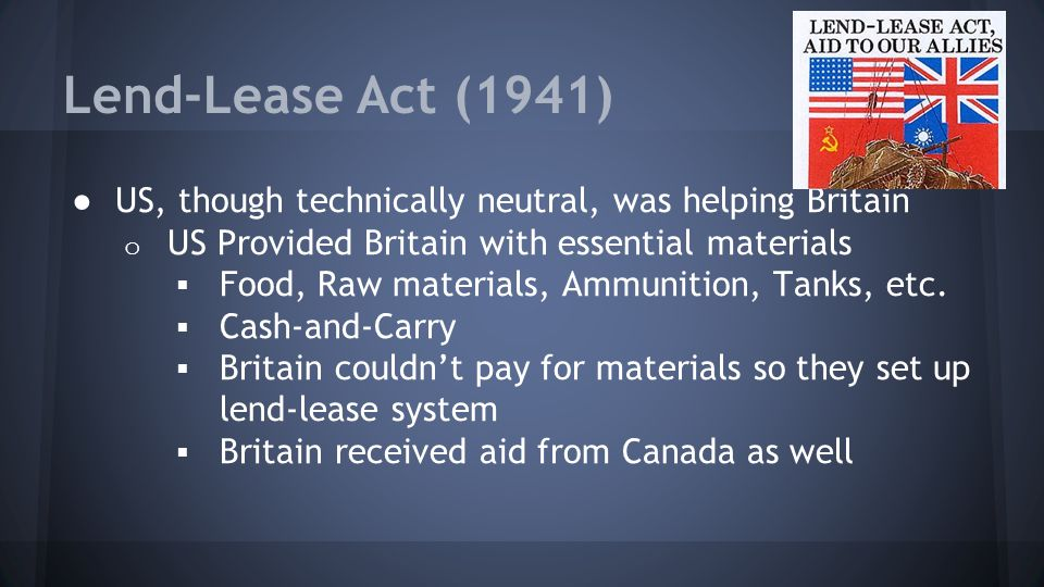 Lend-Lease Act (1941) US, though technically neutral, was helping Britain. US Provided Britain with essential materials.