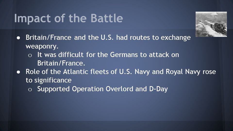 Impact of the Battle Britain/France and the U.S. had routes to exchange weaponry. It was difficult for the Germans to attack on Britain/France.