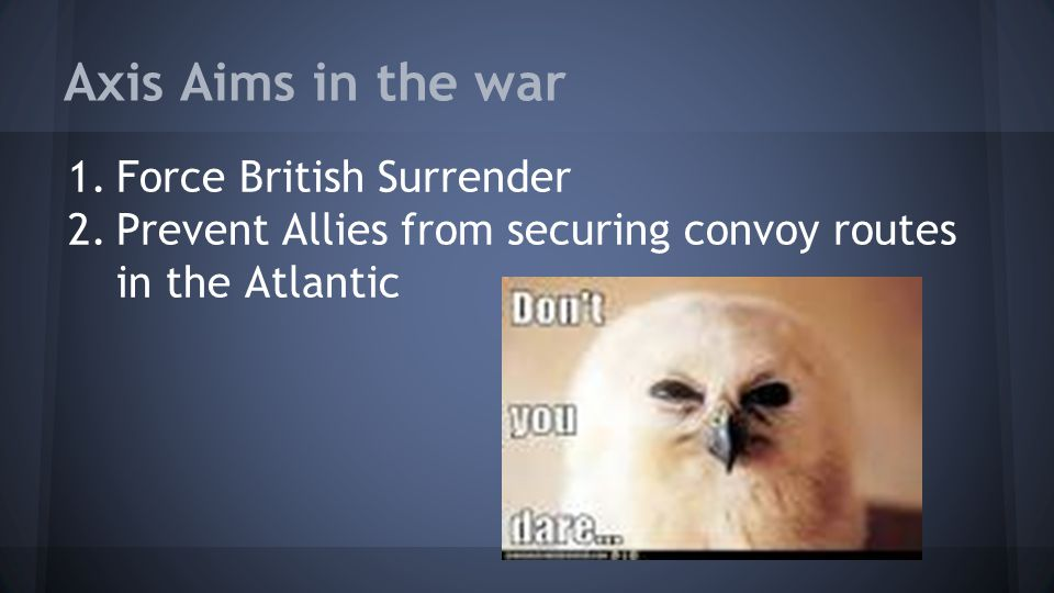 Axis Aims in the war Force British Surrender