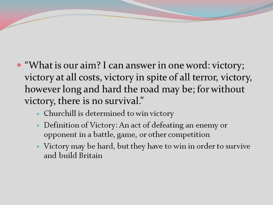 What is our aim I can answer in one word: victory; victory at all costs, victory in spite of all terror, victory, however long and hard the road may be; for without victory, there is no survival.
