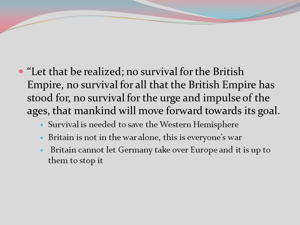 Let that be realized; no survival for the British Empire, no survival for all that the British Empire has stood for, no survival for the urge and impulse of the ages, that mankind will move forward towards its goal.