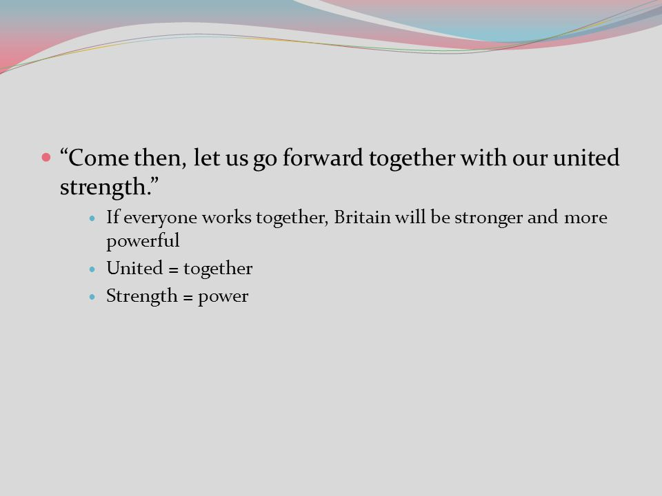 Come then, let us go forward together with our united strength.