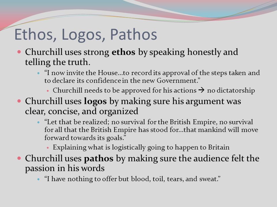 Ethos, Logos, Pathos Churchill uses strong ethos by speaking honestly and telling the truth.