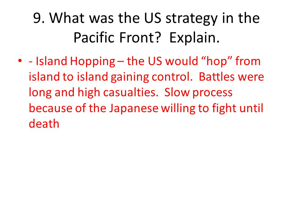 9. What was the US strategy in the Pacific Front Explain.