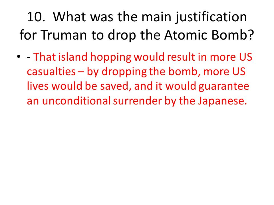 10. What was the main justification for Truman to drop the Atomic Bomb