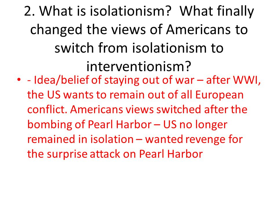2. What is isolationism What finally changed the views of Americans to switch from isolationism to interventionism