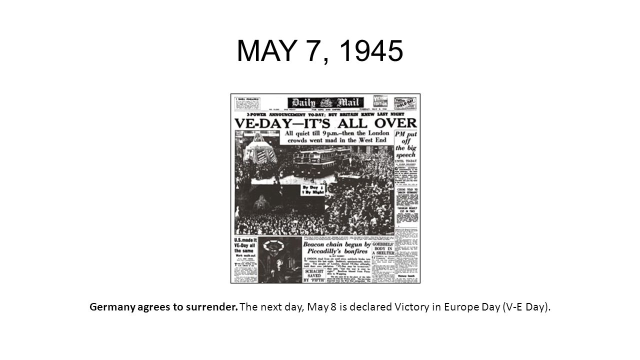 MAY 7, 1945 Germany agrees to surrender.