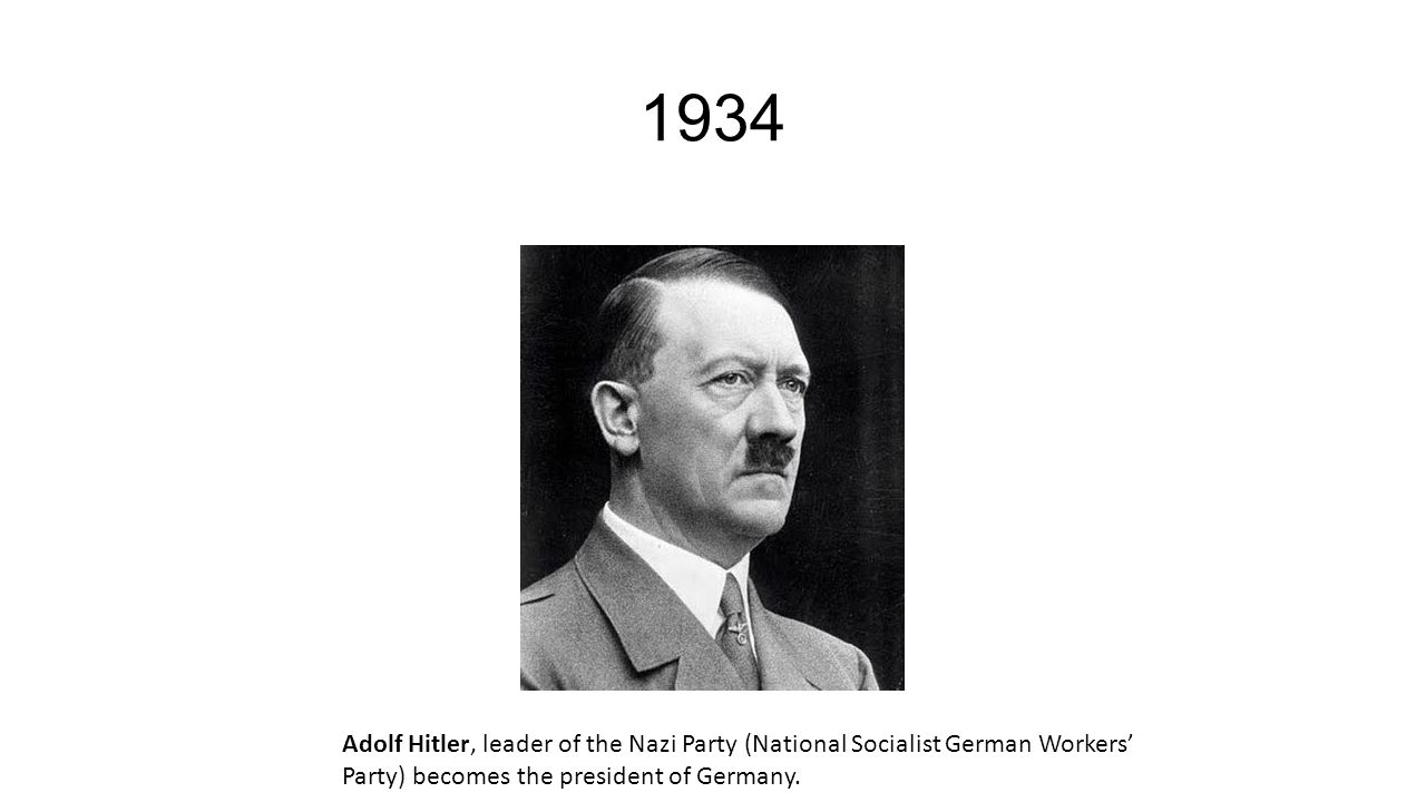 1934 Adolf Hitler, leader of the Nazi Party (National Socialist German Workers' Party) becomes the president of Germany.