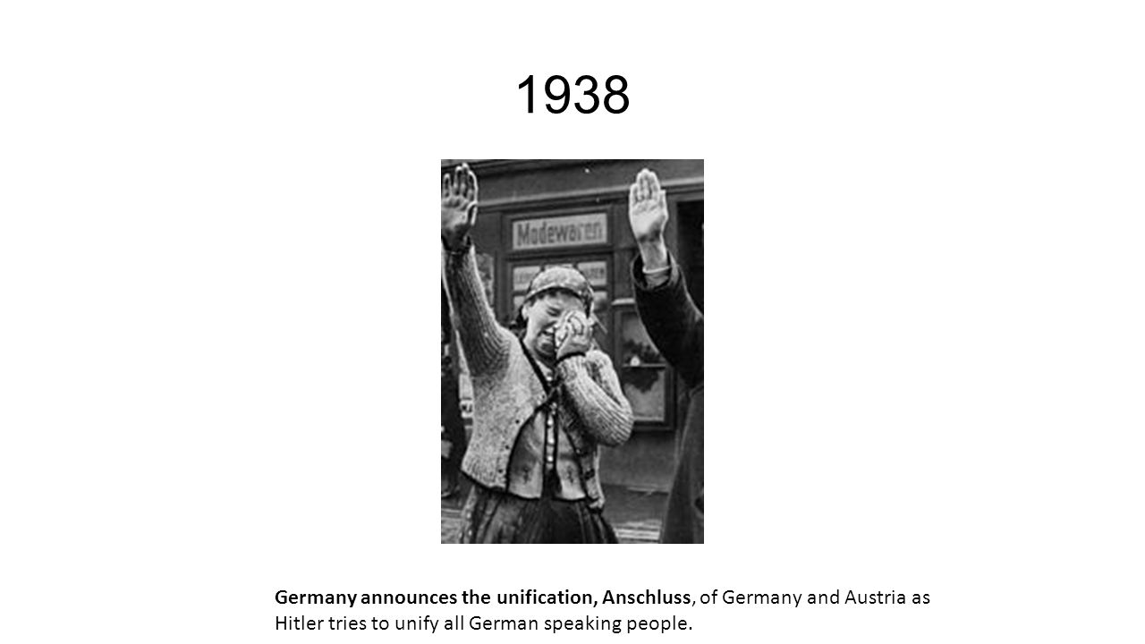 1938 Germany announces the unification, Anschluss, of Germany and Austria as Hitler tries to unify all German speaking people.