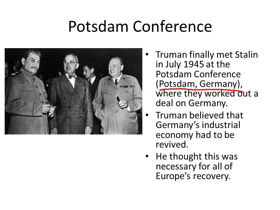 Potsdam Conference Truman finally met Stalin in July 1945 at the Potsdam Conference (Potsdam, Germany), where they worked out a deal on Germany.