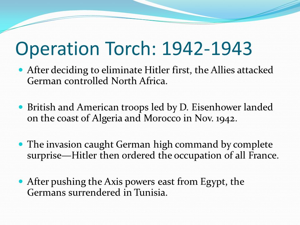 Operation Torch: 1942-1943 After deciding to eliminate Hitler first, the Allies attacked German controlled North Africa.