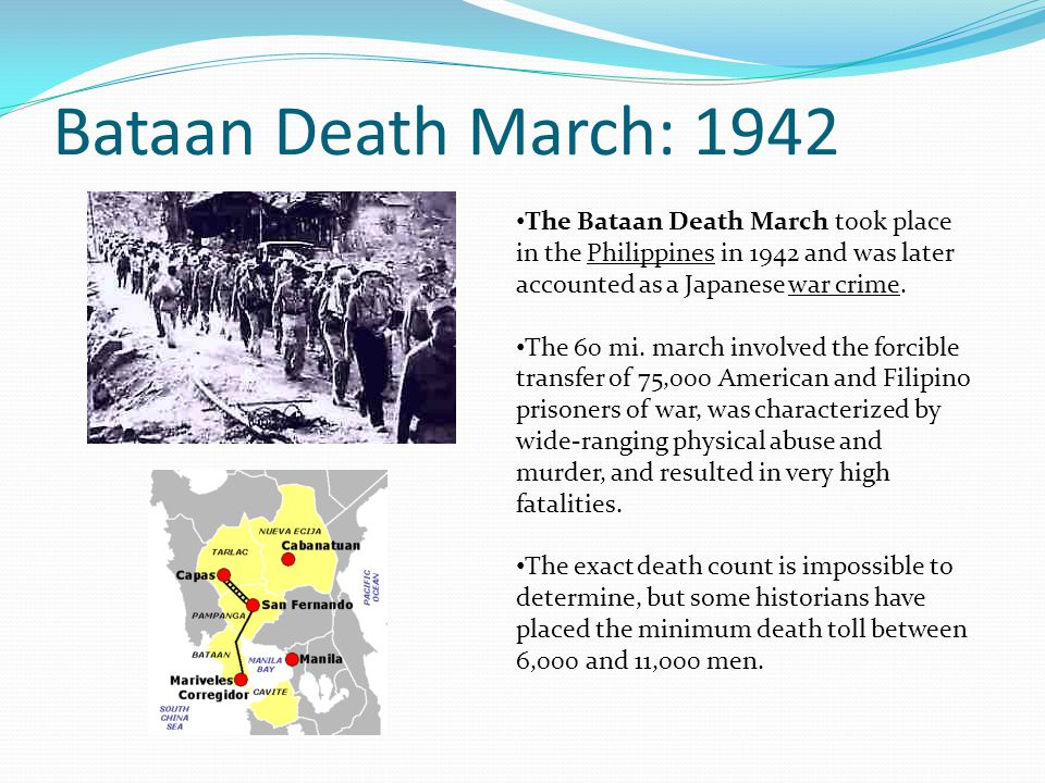 Bataan Death March: 1942 The Bataan Death March took place in the Philippines in 1942 and was later accounted as a Japanese war crime.
